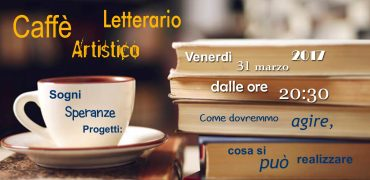 Caffè Artistico Letterario – 31 marzo 2017 ore 20:30
