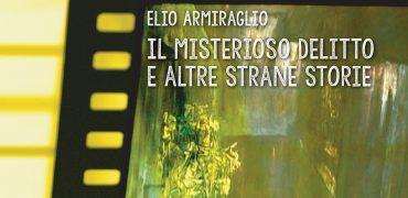 """Il racconto finisce lì dove non pensavi affatto che fosse possibile; esce """"Il misterioso delitto e altre strane storie"""" di Elio Armiraglio"""